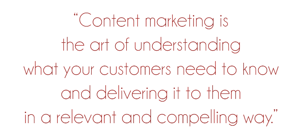 """Content marketing is the art of understanding what your customers need to know and delivering it to them in a relevant and compelling way."""